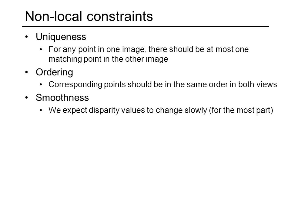 Non-local constraints Uniqueness For any point in one image, there should be at most one matching point in the other image Ordering Corresponding points should be in the same order in both views Smoothness We expect disparity values to change slowly (for the most part)