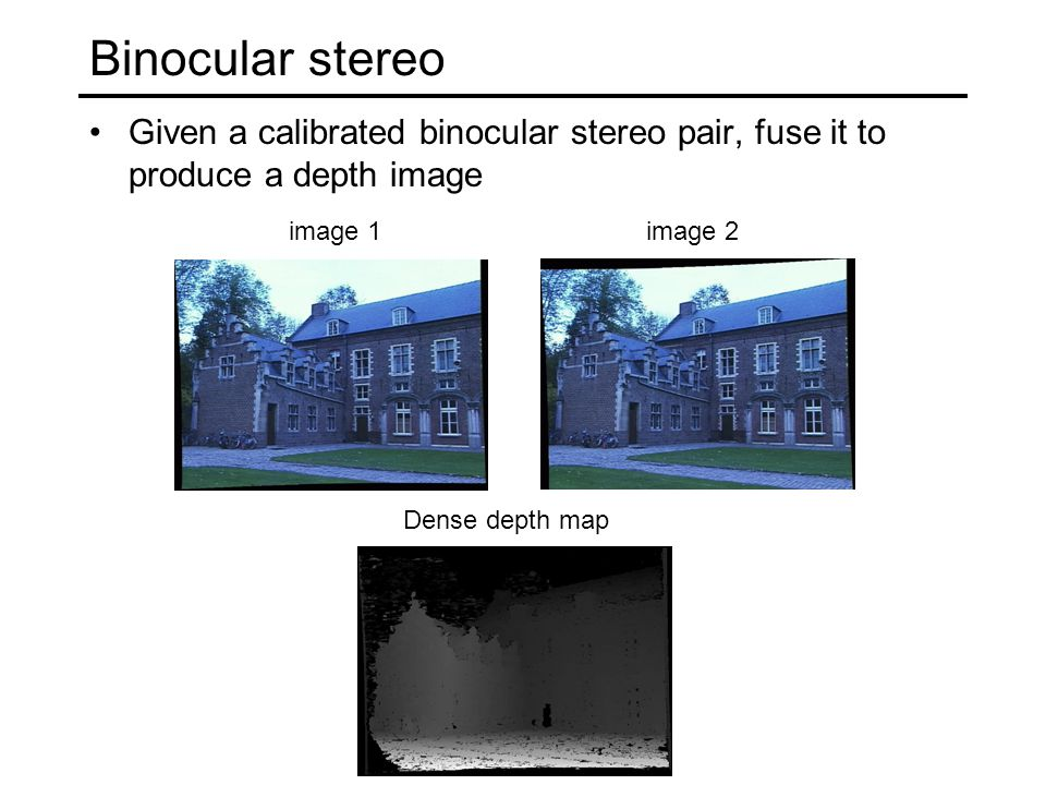 Binocular stereo Given a calibrated binocular stereo pair, fuse it to produce a depth image image 1image 2 Dense depth map