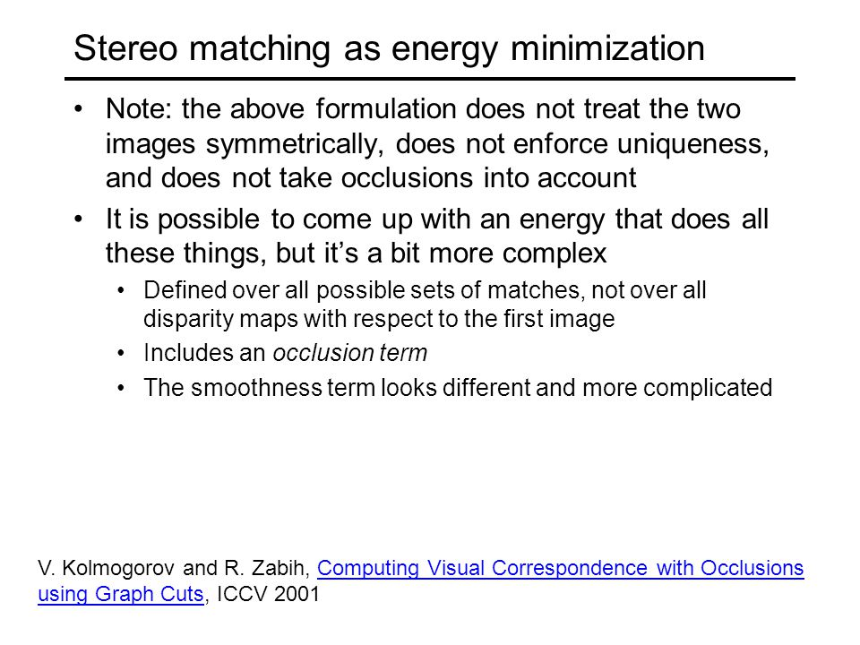 Stereo matching as energy minimization Note: the above formulation does not treat the two images symmetrically, does not enforce uniqueness, and does