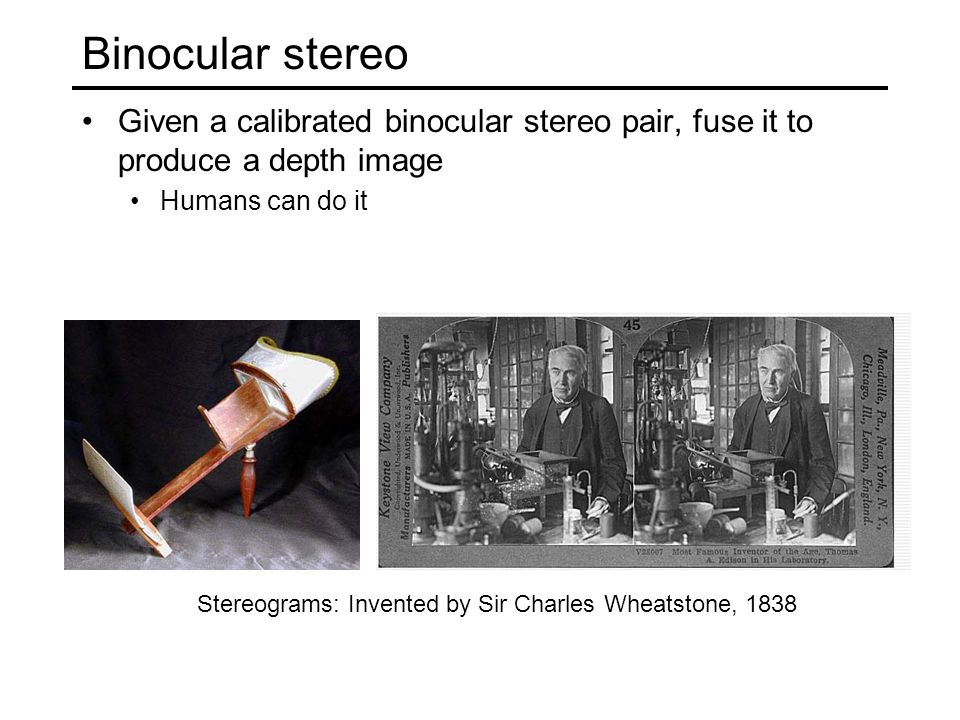 Binocular stereo Given a calibrated binocular stereo pair, fuse it to produce a depth image Humans can do it Stereograms: Invented by Sir Charles Whea