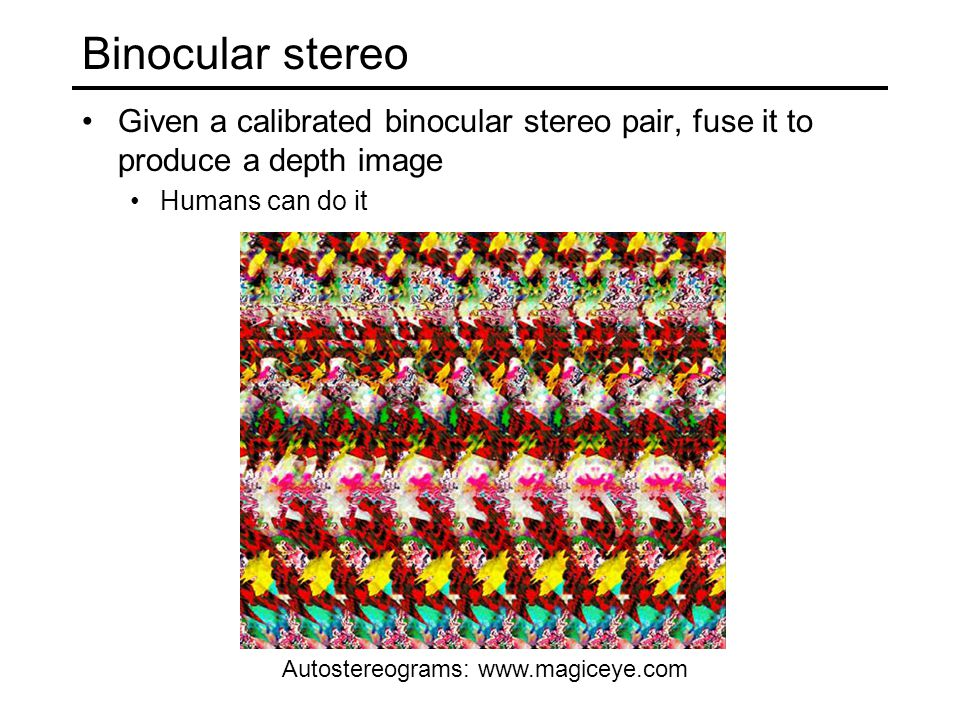 Binocular stereo Given a calibrated binocular stereo pair, fuse it to produce a depth image Humans can do it Autostereograms: www.magiceye.com