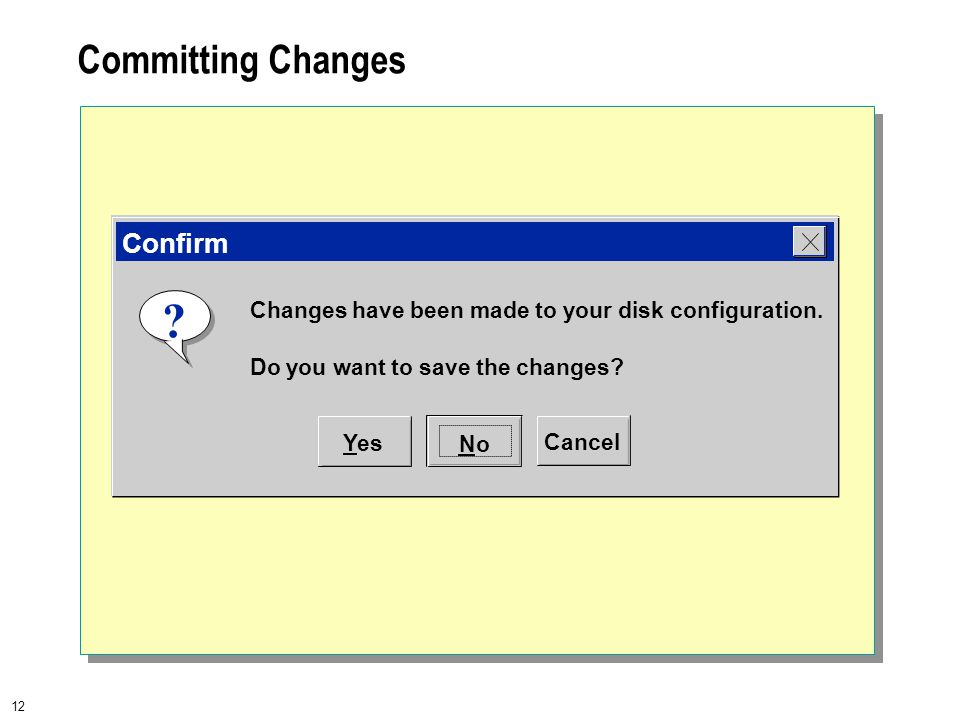 12 Committing Changes Changes have been made to your disk configuration. Do you want to save the changes? ? Yes NoNo Cancel Confirm