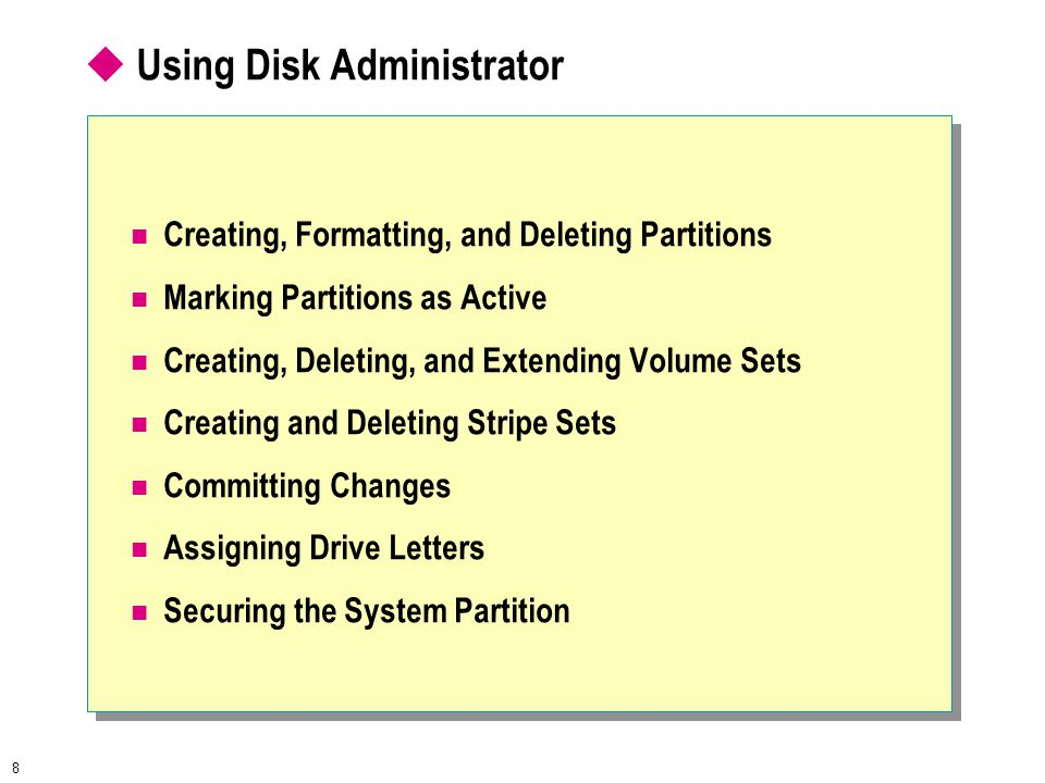 8  Using Disk Administrator Creating, Formatting, and Deleting Partitions Marking Partitions as Active Creating, Deleting, and Extending Volume Sets