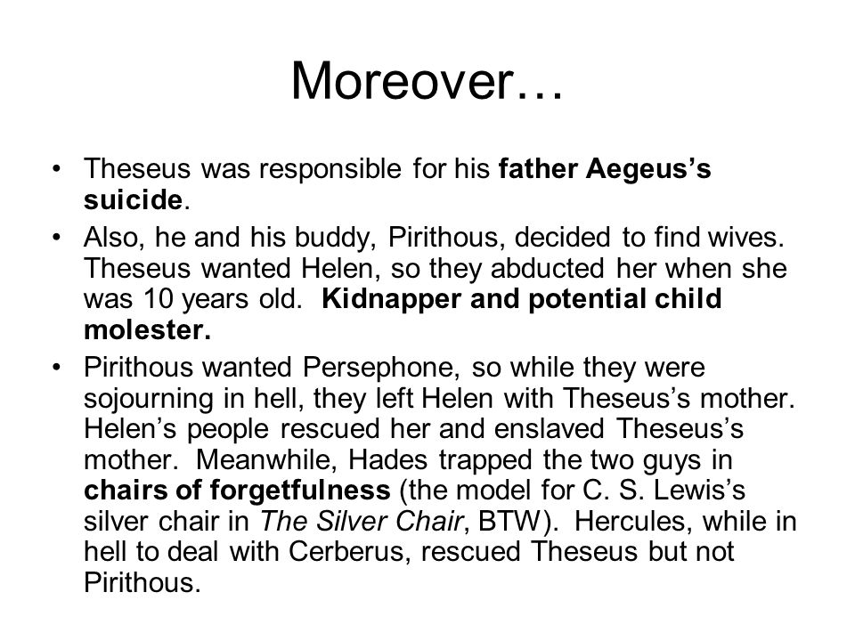 Moreover… Theseus was responsible for his father Aegeus's suicide.