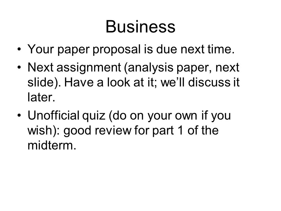 Business Your paper proposal is due next time. Next assignment (analysis paper, next slide).
