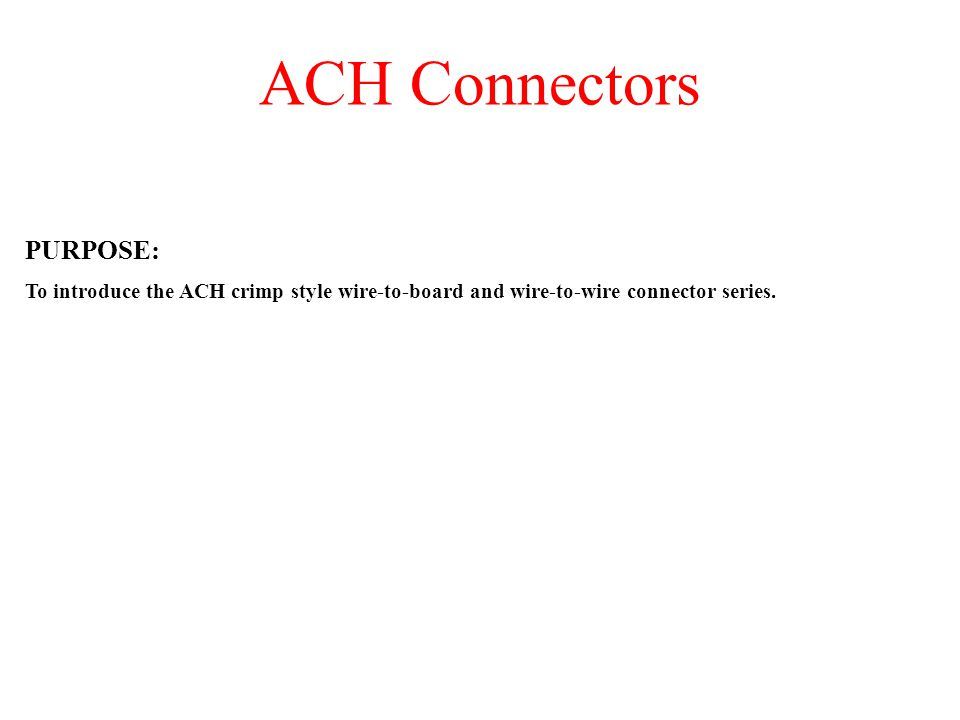 ACH Connectors PURPOSE: To introduce the ACH crimp style wire-to-board and wire-to-wire connector series.