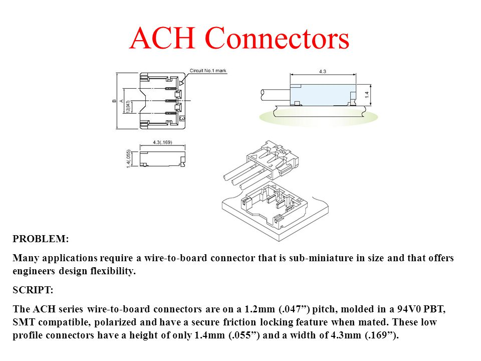 PROBLEM: Many applications require a wire-to-board connector that is sub-miniature in size and that offers engineers design flexibility. SCRIPT: The A