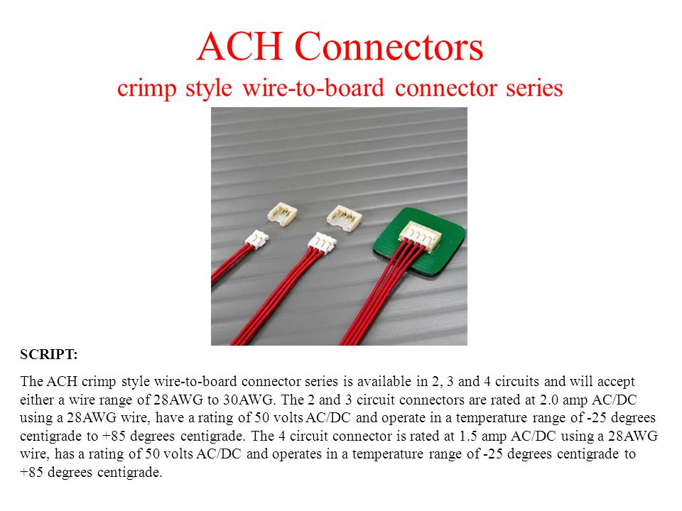 ACH Connectors crimp style wire-to-board connector series SCRIPT: The ACH crimp style wire-to-board connector series is available in 2, 3 and 4 circui