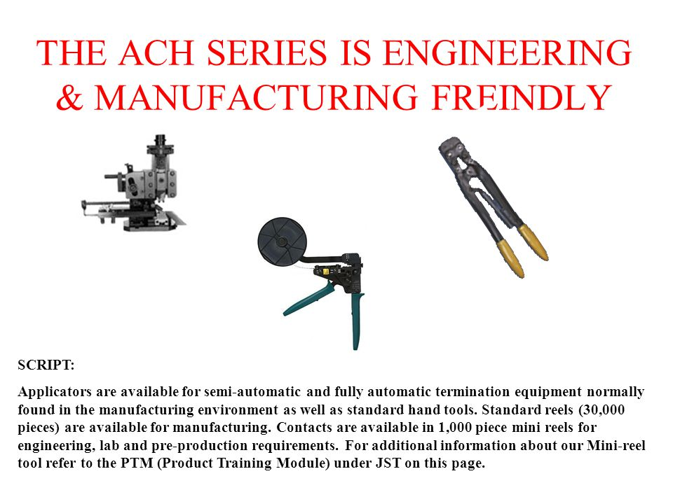 THE ACH SERIES IS ENGINEERING & MANUFACTURING FREINDLY SCRIPT: Applicators are available for semi-automatic and fully automatic termination equipment