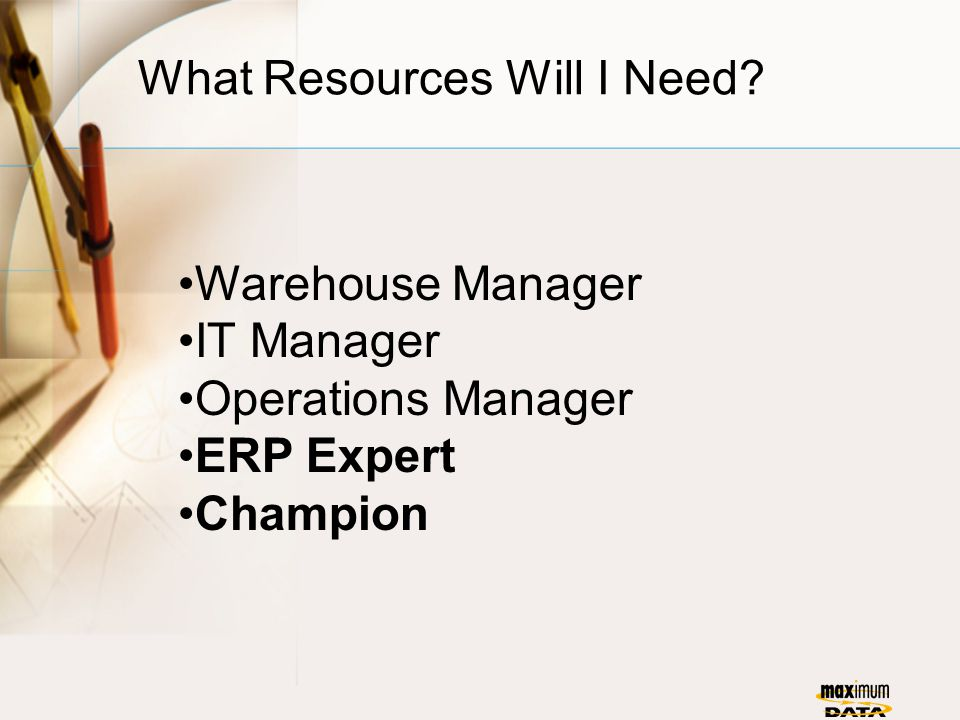 What Resources Will I Need? Warehouse Manager IT Manager Operations Manager ERP Expert Champion