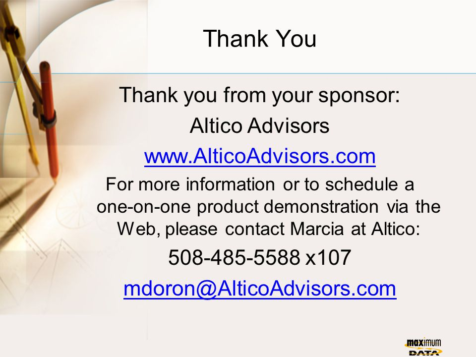 Thank You Thank you from your sponsor: Altico Advisors www.AlticoAdvisors.com For more information or to schedule a one-on-one product demonstration via the Web, please contact Marcia at Altico: 508-485-5588 x107 mdoron@AlticoAdvisors.com