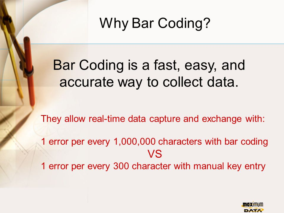 Why Bar Coding. Bar Coding is a fast, easy, and accurate way to collect data.