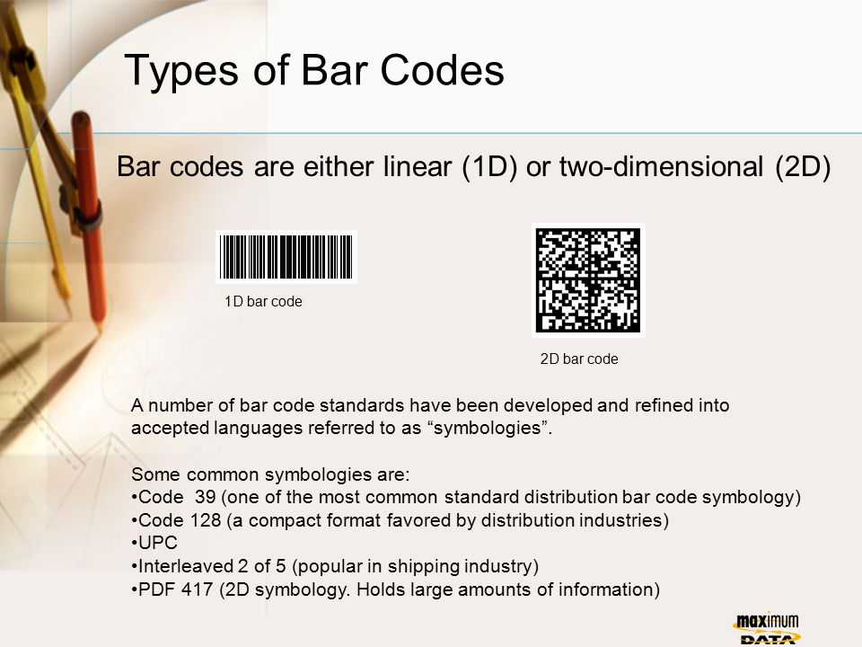 Types of Bar Codes Bar codes are either linear (1D) or two-dimensional (2D) A number of bar code standards have been developed and refined into accepted languages referred to as symbologies .