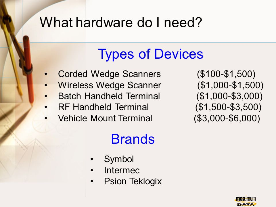 What hardware do I need? Types of Devices Corded Wedge Scanners ($100-$1,500) Wireless Wedge Scanner ($1,000-$1,500) Batch Handheld Terminal ($1,000-$