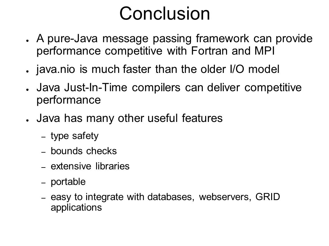 Conclusion ● A pure-Java message passing framework can provide performance competitive with Fortran and MPI ● java.nio is much faster than the older I/O model ● Java Just-In-Time compilers can deliver competitive performance ● Java has many other useful features – type safety – bounds checks – extensive libraries – portable – easy to integrate with databases, webservers, GRID applications