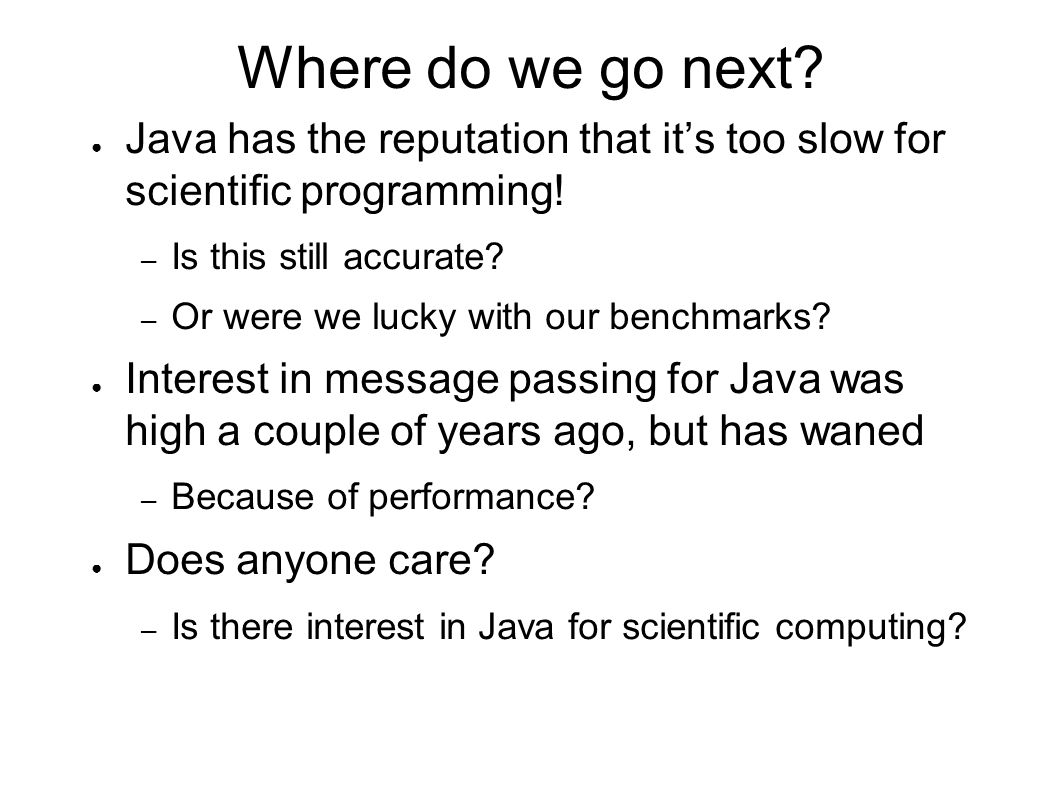 Where do we go next? ● Java has the reputation that it's too slow for scientific programming! – Is this still accurate? – Or were we lucky with our be