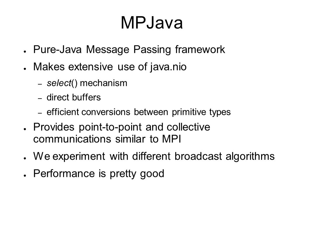 MPJava ● Pure-Java Message Passing framework ● Makes extensive use of java.nio – select() mechanism – direct buffers – efficient conversions between primitive types ● Provides point-to-point and collective communications similar to MPI ● We experiment with different broadcast algorithms ● Performance is pretty good