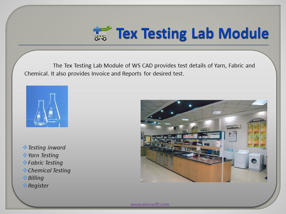  Testing inward  Yarn Testing  Fabric Testing  Chemical Testing  Billing  Register  Testing inward  Yarn Testing  Fabric Testing  Chemical Testing  Billing  Register The Tex Testing Lab Module of WS CAD provides test details of Yarn, Fabric and Chemical.