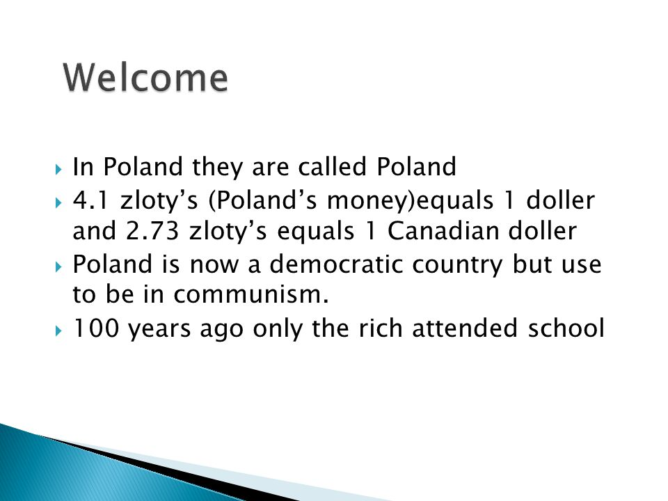  In Poland they are called Poland  4.1 zloty's (Poland's money)equals 1 doller and 2.73 zloty's equals 1 Canadian doller  Poland is now a democratic country but use to be in communism.