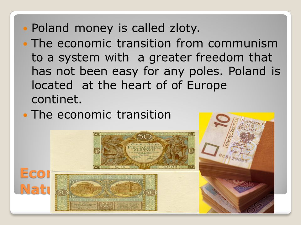 Economics Natural Resources/Products Poland money is called zloty. The economic transition from communism to a system with a greater freedom that has