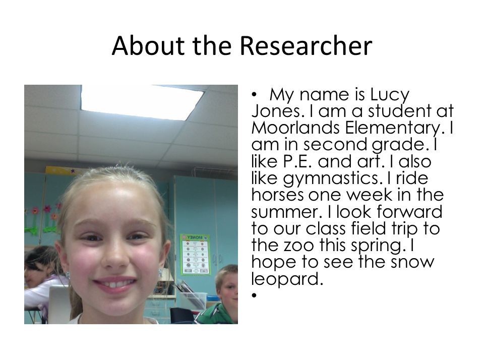 About the Researcher My name is Lucy Jones. I am a student at Moorlands Elementary.
