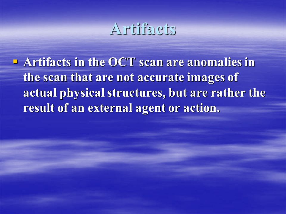Artifacts  Artifacts in the OCT scan are anomalies in the scan that are not accurate images of actual physical structures, but are rather the result of an external agent or action.