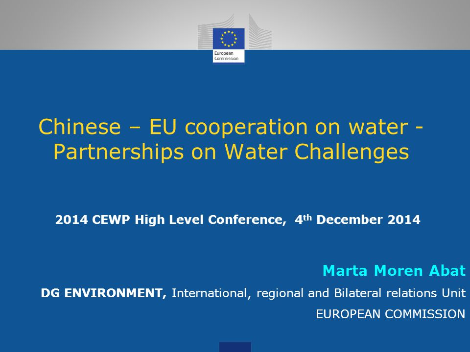 Chinese – EU cooperation on water - Partnerships on Water Challenges 2014 CEWP High Level Conference, 4 th December 2014 Marta Moren Abat DG ENVIRONME