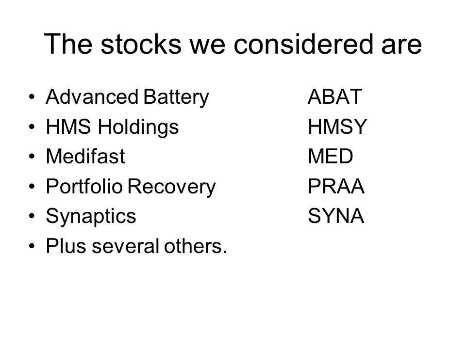 The stocks we considered are Advanced BatteryABAT HMS HoldingsHMSY MedifastMED Portfolio RecoveryPRAA SynapticsSYNA Plus several others.