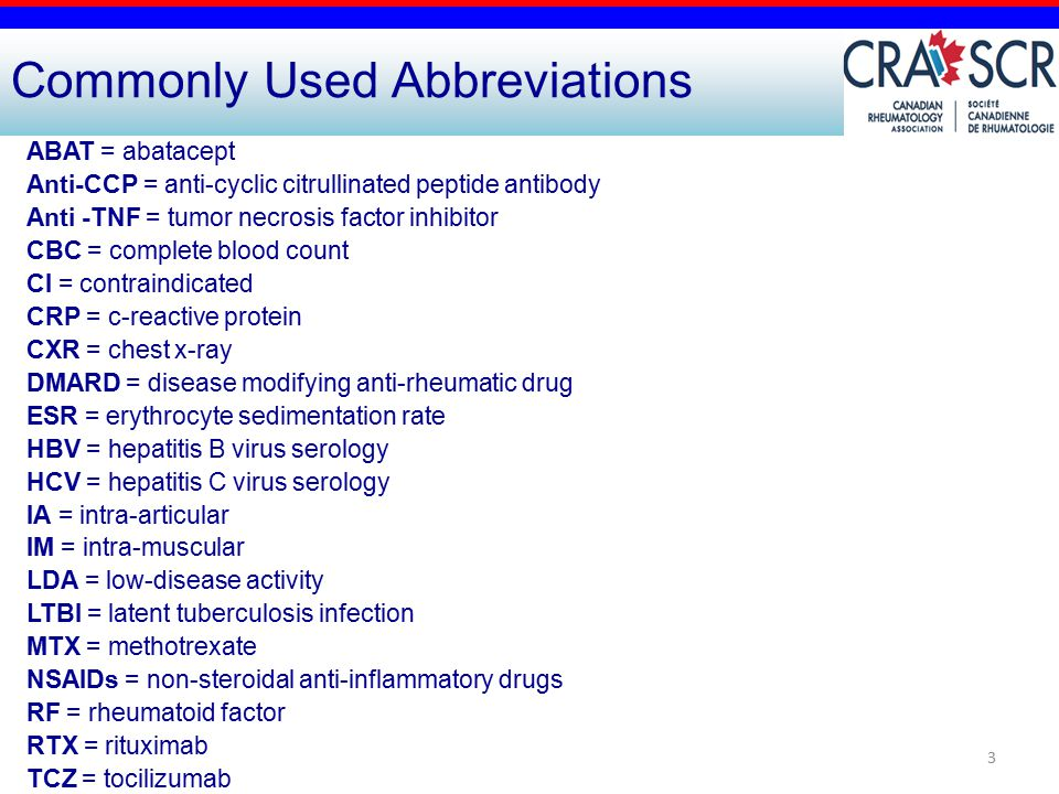 3 Commonly Used Abbreviations ABAT = abatacept Anti-CCP = anti-cyclic citrullinated peptide antibody Anti -TNF = tumor necrosis factor inhibitor CBC = complete blood count CI = contraindicated CRP = c-reactive protein CXR = chest x-ray DMARD = disease modifying anti-rheumatic drug ESR = erythrocyte sedimentation rate HBV = hepatitis B virus serology HCV = hepatitis C virus serology IA = intra-articular IM = intra-muscular LDA = low-disease activity LTBI = latent tuberculosis infection MTX = methotrexate NSAIDs = non-steroidal anti-inflammatory drugs RF = rheumatoid factor RTX = rituximab TCZ = tocilizumab