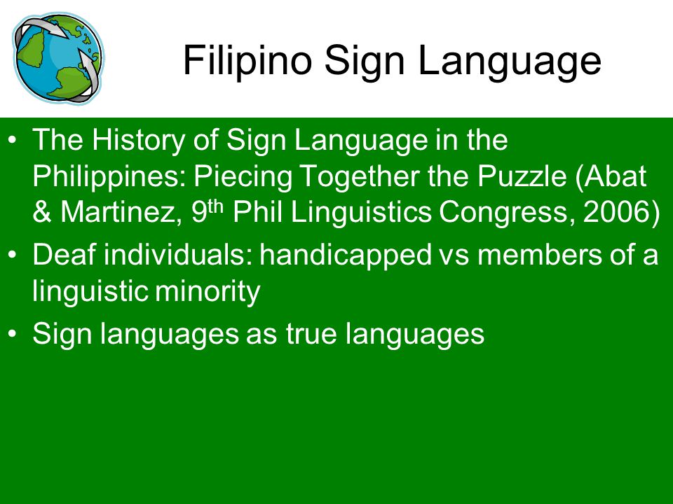 Filipino Sign Language The History of Sign Language in the Philippines: Piecing Together the Puzzle (Abat & Martinez, 9 th Phil Linguistics Congress,