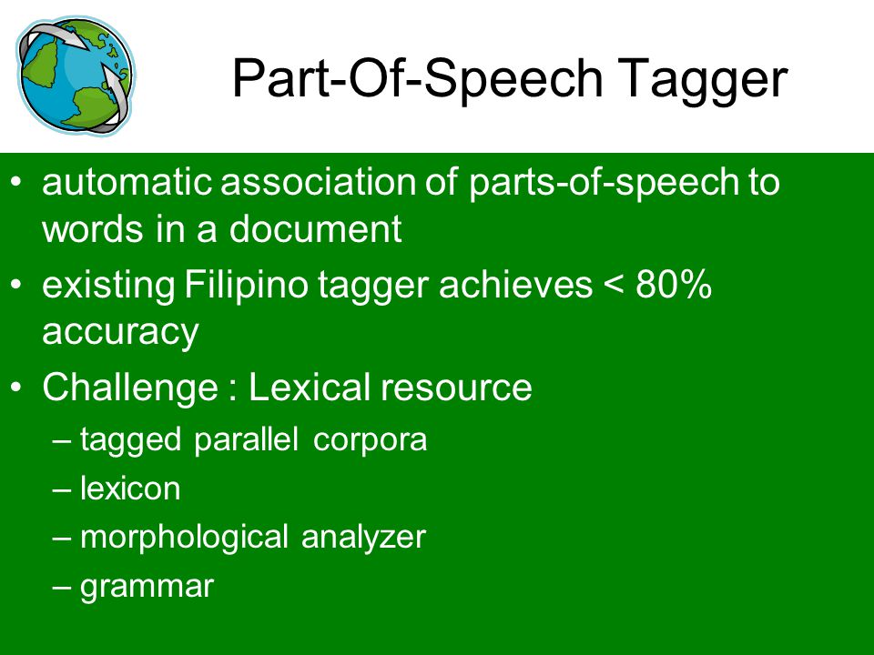 Part-Of-Speech Tagger automatic association of parts-of-speech to words in a document existing Filipino tagger achieves < 80% accuracy Challenge : Lex