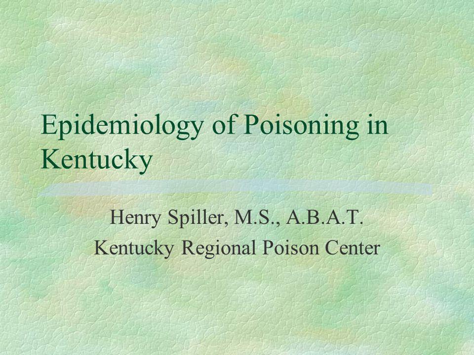 Epidemiology of Poisoning in Kentucky Henry Spiller, M.S., A.B.A.T. Kentucky Regional Poison Center