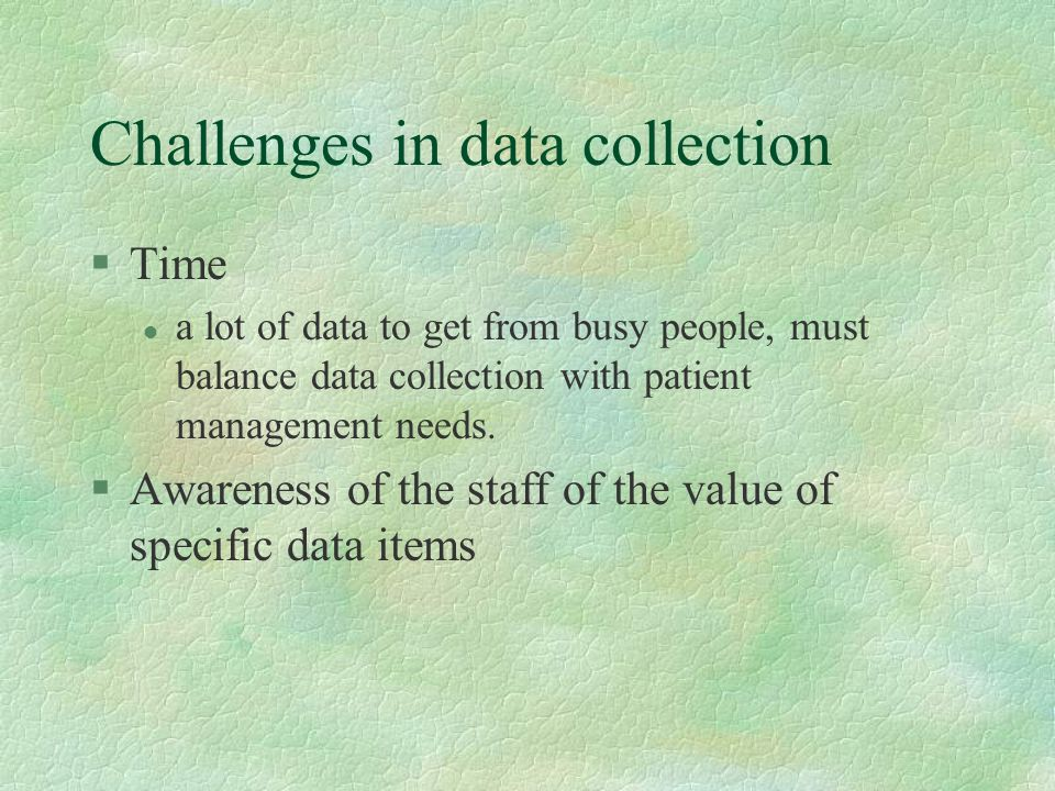 Challenges in data collection §Time l a lot of data to get from busy people, must balance data collection with patient management needs.