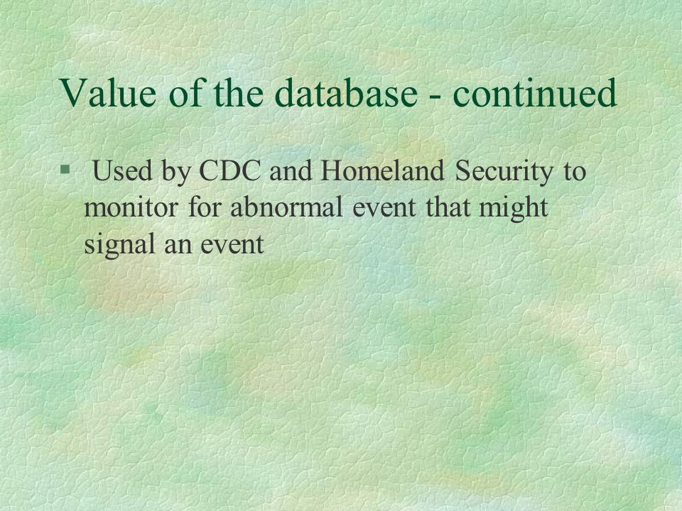 Value of the database - continued § Used by CDC and Homeland Security to monitor for abnormal event that might signal an event