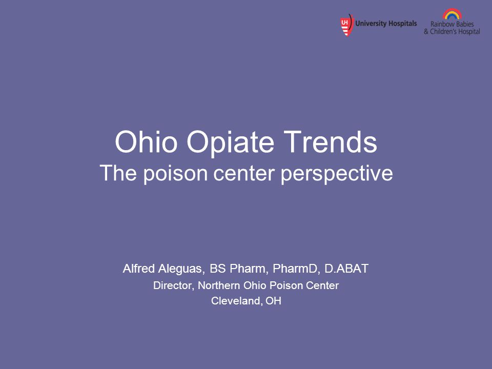 Ohio Opiate Trends The poison center perspective Alfred Aleguas, BS Pharm, PharmD, D.ABAT Director, Northern Ohio Poison Center Cleveland, OH