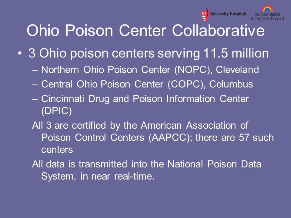 Ohio Poison Center Collaborative 3 Ohio poison centers serving 11.5 million –Northern Ohio Poison Center (NOPC), Cleveland –Central Ohio Poison Center (COPC), Columbus –Cincinnati Drug and Poison Information Center (DPIC) All 3 are certified by the American Association of Poison Control Centers (AAPCC); there are 57 such centers All data is transmitted into the National Poison Data System, in near real-time.