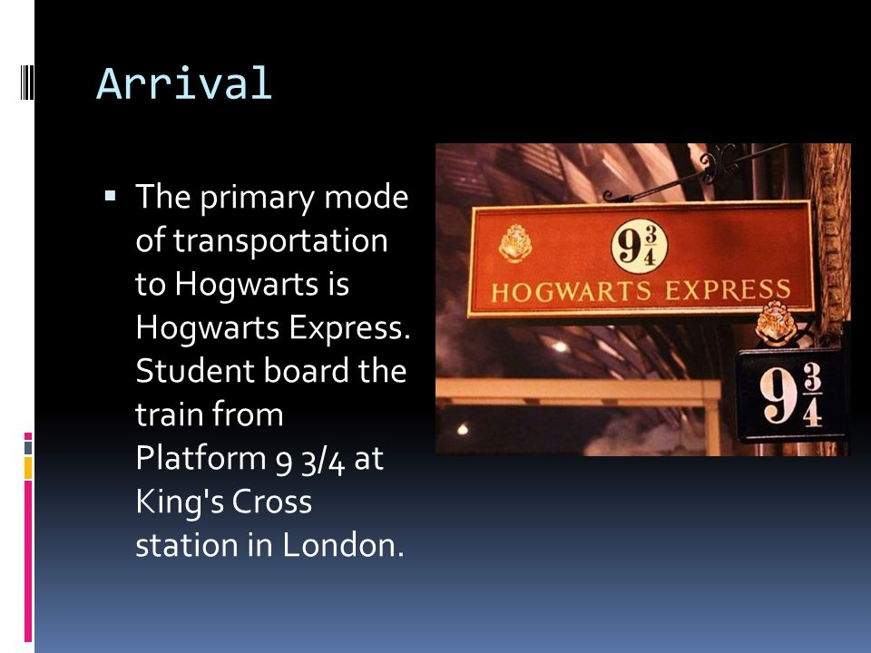 Arrival  The primary mode of transportation to Hogwarts is Hogwarts Express.