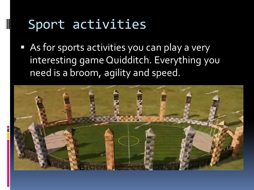 Sport activities  As for sports activities you can play a very interesting game Quidditch.