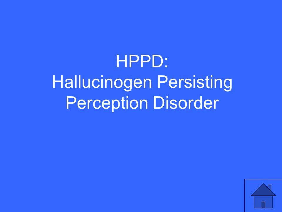 HPPD: Hallucinogen Persisting Perception Disorder