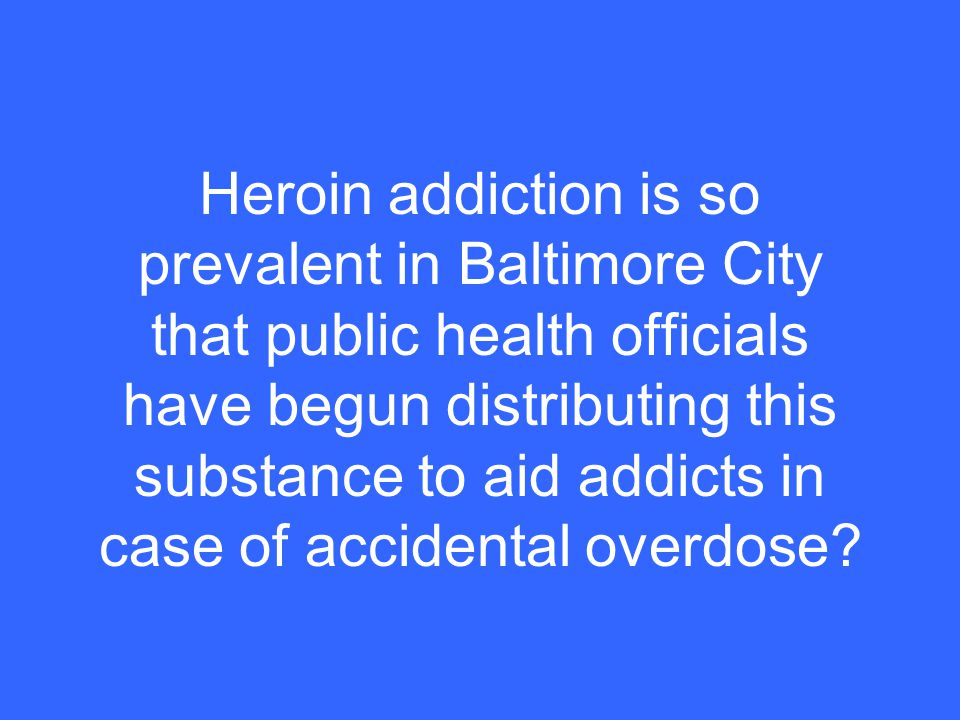 Heroin addiction is so prevalent in Baltimore City that public health officials have begun distributing this substance to aid addicts in case of accidental overdose?