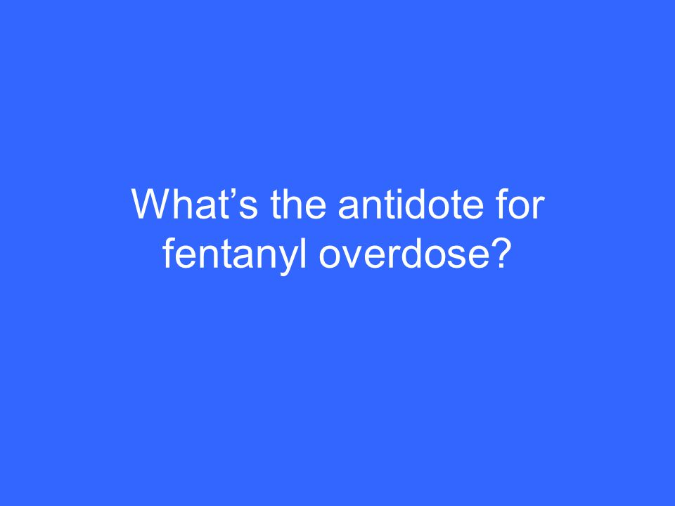 What's the antidote for fentanyl overdose?