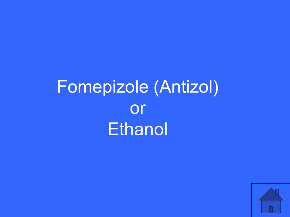Fomepizole (Antizol) or Ethanol