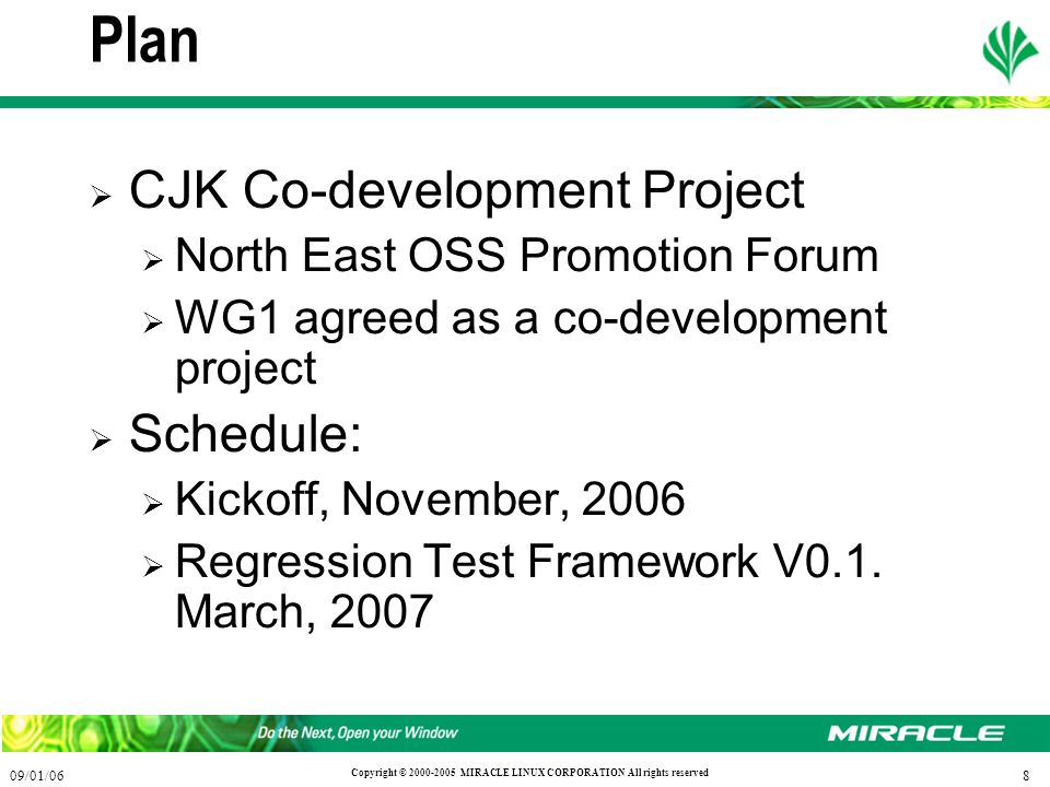 809/01/06 Copyright © 2000-2005 MIRACLE LINUX CORPORATION All rights reserved Plan  CJK Co-development Project  North East OSS Promotion Forum  WG1 agreed as a co-development project  Schedule:  Kickoff, November, 2006  Regression Test Framework V0.1.