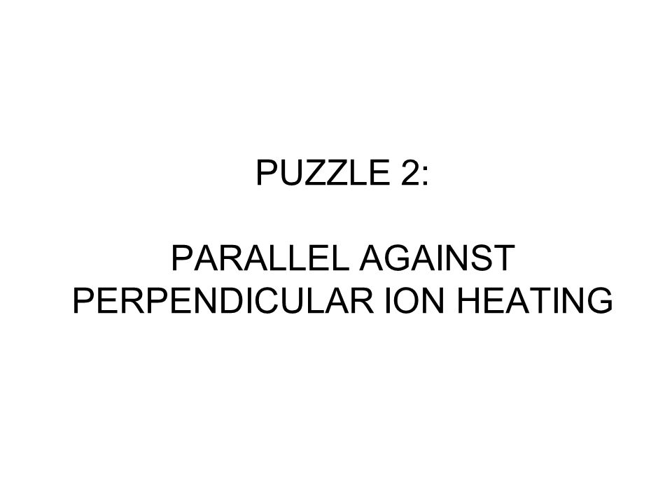 PUZZLE 2: PARALLEL AGAINST PERPENDICULAR ION HEATING