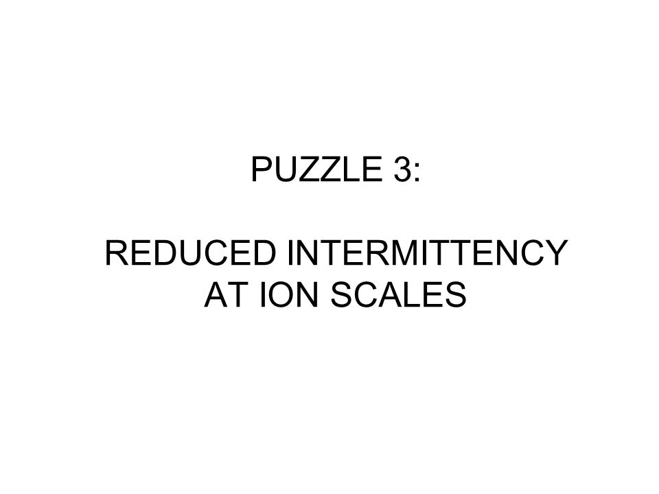 PUZZLE 3: REDUCED INTERMITTENCY AT ION SCALES