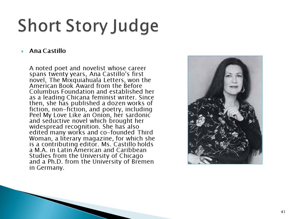  Ana Castillo A noted poet and novelist whose career spans twenty years, Ana Castillo's first novel, The Mixquiahuala Letters, won the American Book