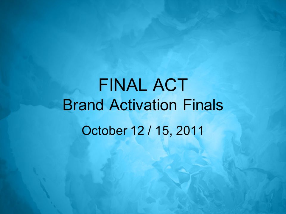 FINAL ACT Brand Activation Finals October 12 / 15, 2011