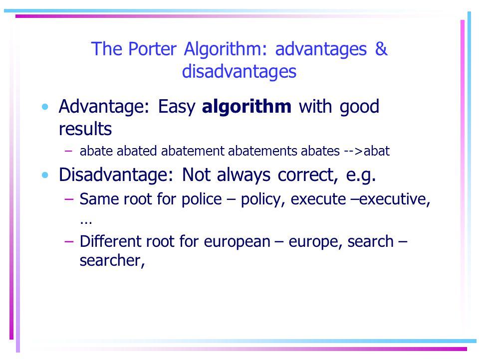 The Porter Algorithm: advantages & disadvantages Advantage: Easy algorithm with good results –abate abated abatement abatements abates -->abat Disadvantage: Not always correct, e.g.