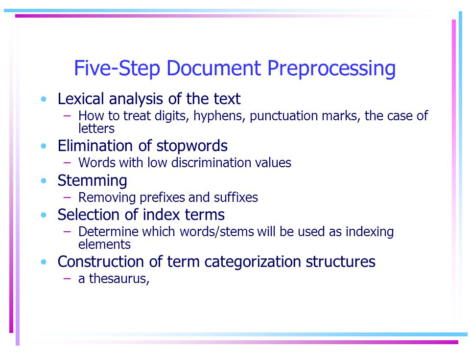 Five-Step Document Preprocessing Lexical analysis of the text –How to treat digits, hyphens, punctuation marks, the case of letters Elimination of stopwords –Words with low discrimination values Stemming –Removing prefixes and suffixes Selection of index terms –Determine which words/stems will be used as indexing elements Construction of term categorization structures –a thesaurus,