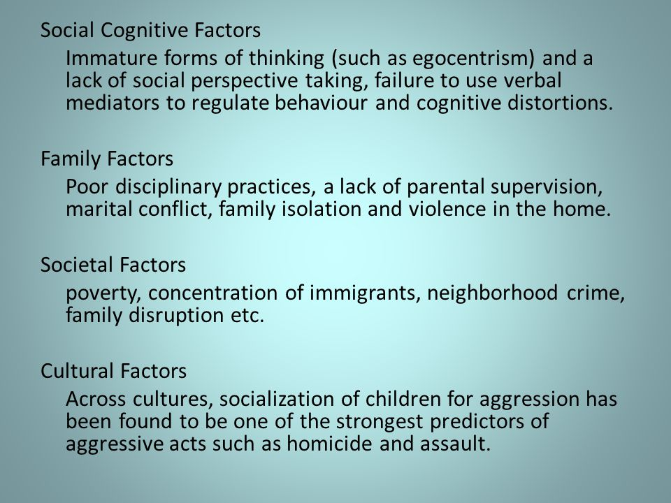 Social Cognitive Factors Immature forms of thinking (such as egocentrism) and a lack of social perspective taking, failure to use verbal mediators to